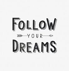 Follow your dreams !! <3