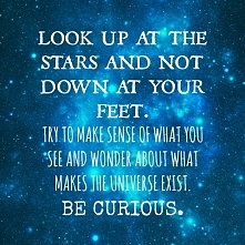 BE CURIOUS. What makes the universe exist? What makes YOU exist? What is your...