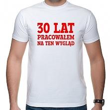 Koszulka 30 lat pracowałem na ten wygląd - prezent na 30 urodziny