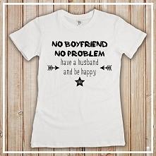Koszulka z napisem: No boyfriend, no problem - have a husband and be happy