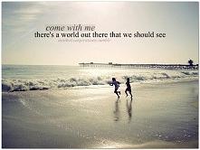 Chodź ze mną. Gdzieś tam jest świat, który powinniśmy zobaczyć.