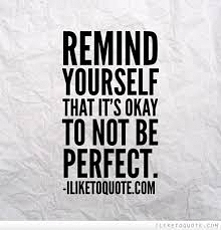 Przypomnij sobie, że w porządku jest NIE być idealnym.