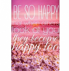 Be so happy that when others look at you they become happy too!:))