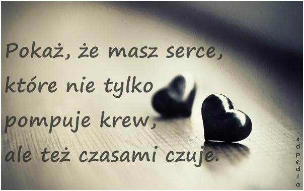 pokaż, że masz serce, które nie tylko pompuje krew, ale też czasami czuje..