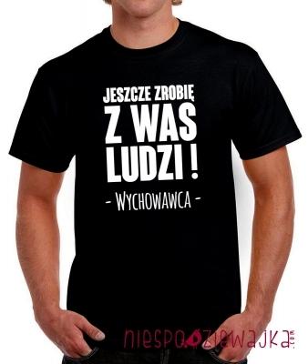 Koszulka tshirt dla Wychowawcy Jeszcze zrobię z Was ludzi ;)