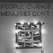 People chance, memories don`t.