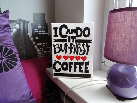 I CAN DO IT - BUT FIRST COFFEE!  Napis na płótnie, wymiary 18x24 cm, technika : farby olejne + flamaster, wykonane ręcznie!  Więcej na stronie : www. facebook. com/ joanka. handmade (bez spacji)  ZAPRASZAM!