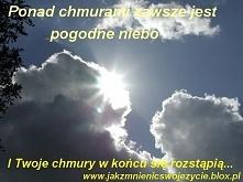 Ponad chmurami zawsze jest pogodne niebo - i twoje chmury w końcu się rozstąpią.