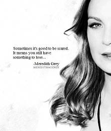 Meredith Grey  Czasem dobrze jest się bać. Oznacza to, że wciąż masz coś do s...