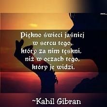 """""""Piękno świeci jaśniej w sercu tego ..."""" ~Kahil Gibran"""