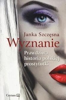 """""""Wyznanie. Prawdziwa historia polskiej prostytutki"""" Janki Szczęsnej już od pierwszej strony skłania do przemyśleń. Szczerze mówiąc, opierając się na tytule, spodziewałam się kol..."""