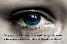 """""""A gdy serce Twe przytłoczy  Myśl, że żyć nie warto,  Z łez ocieraj cudze oczy,  Chociaż twoich nie otarto."""""""