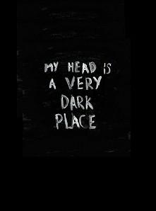 My head is very dark place...
