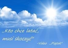Cytat Video musi być! ,,Kto chce latać, musi skoczyć''