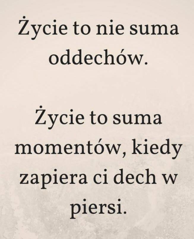 """""""Życie to nie suma oddechów. Życie to suma momentów, kiedy zapiera Ci dech w piersi."""""""