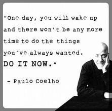 ,,pewnego dnia, obudzisz się i nie będzie już więcej czasu na zrobienie rzecz...