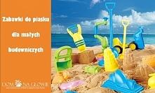 Zabawki do piasku to podstawa wakacyjnego ekwipunku, jeśli planujemy wyjazd z...