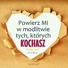 Powierz mi w modlitwie tych, których kochasz...