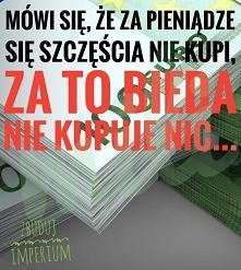 """""""Za pieniądze szczęścia nie kupisz""""-zdanie stworzone przez biednych..."""