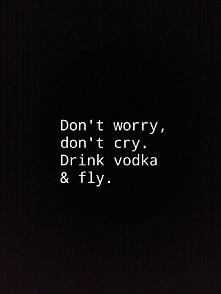 Nie martw się, nie płacz. Pij wódkę i leć.