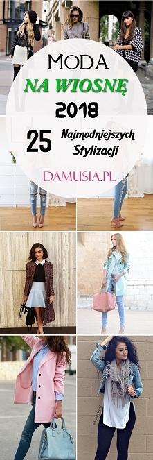 Moda na Wiosnę 2018: 25 Najmodniejszych Stylizacji na ten Sezon