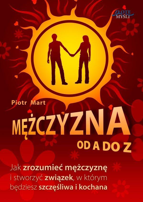 """Mężczyzna od A do Z / Piotr Mart  Książka """"Mężczyzna od A do Z"""". Jak zrozumieć mężczyznę i stworzyć związek, w którym będziesz szczęśliwa i kochana  Jak zrozumieć mężczyznę i dzięki temu tworzyć udany, szczęśliwy, przyjacielski związek?"""
