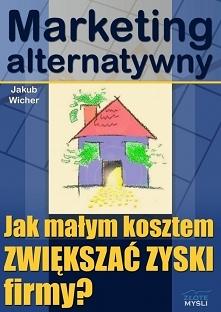 """Marketing alternatywny / Jakub Wicher  Dzięki książce """"Marketing alternatywny"""" poznasz sposoby na to, aby małym kosztem zwiększać zyski firmy poprzez marketing alterna..."""