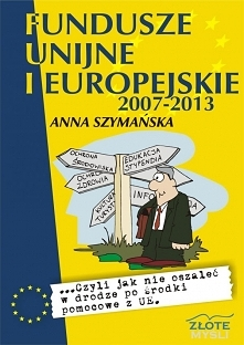 """Fundusze unijne i europejskie / Anna Szymańska  Ebook """"Fundusze unijne i europejskie"""" czyli jak zdobyć środki z funduszy unijnych i jednocześnie nie oszaleć w gąszczu ..."""