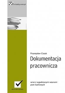 Dokumentacja pracownicza / Przemysław Ciszek  Prowadzisz dokumentację pracowniczą? Skorzystaj z gotowych wzorów i praktycznych wskazówek jak robić to zgodnie z przepisami!
