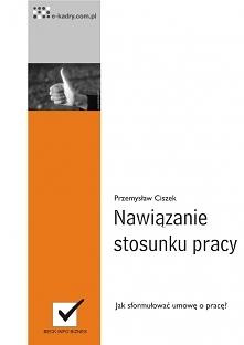 """Nawiązanie stosunku pracy / Przemysław Ciszek W ebooku """"Nawiązanie stosunku pracy"""" znajdziesz gotowy wzór umowy o pracę, która zabezpieczy Twoje interesy."""