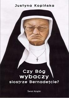 Czy Bóg wybaczy siostrze Bernadetcie? Justyna Kopińska
