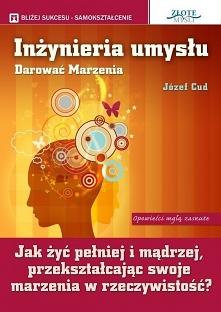 """Inżynieria umysłu. Darować marzenia / Józef Cud  Ebook """"Inżynieria umysłu. Darować marzenia"""". Jak żyć pełniej i mądrzej przekształcając swoje marzenia w rzeczywistość?"""