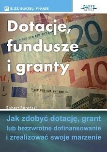 """Dotacje, fundusze i granty / Robert Barański  Ebook """"Dotacje, fundusze i granty"""". Jak zdobyć dotację, grant lub bezzwrotne dofinansowanie i zrealizować swoje marzenie."""