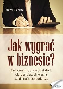 """Jak wygrać w biznesie? / Marek Zabiciel  Ebook """"Jak wygrać w biznesie?"""". Fachowa instrukcja od A do Z dla planujących własna działalność gospodarczą.  Poznaj fachową i..."""