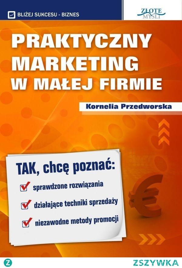 """Praktyczny Marketing w Małej Firmie / Kornelia Przedworska  Ebook """"Praktyczny Marketing w Małej Firmie"""". Jak stworzyć biznes, który przyniesie Ci sukces i duże pieniądze? Co zrobić, aby nie zajęło Ci to całego życia?"""