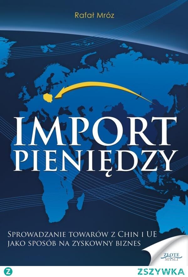 """Import pieniędzy / Rafał Mróz  Ebook """"Import pieniędzy"""". Sprowadzanie towarów z Chin i UE jako sposób na zyskowny biznes  Jak krok po kroku bezpiecznie importować towary z Chin i UE zarabiając setki tysięcy złotych rocznie?"""