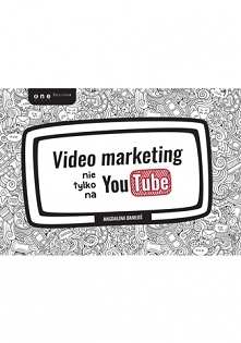 """Książka """"Video marketing nie tylko na YouTube"""" czyli jak za pomocą krótkiego materiału opowiedzieć historię marki w sposób, który porwie odbiorcę i sprawi, że będzie o..."""