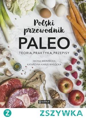 Książka Polski przewodnik Paleo - Iwona Wierzbicka, Katarzyna Karus-Wysocka  Zainspiruj się! Jedz zdrowo, jedz sezonowo i lokalnie, bo o to właśnie chodzi w paleo.