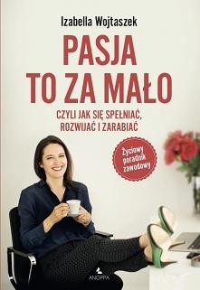 """Książka """"Pasja to za mało - czyli jak się spełniać, rozwijać i zarabiać...."""