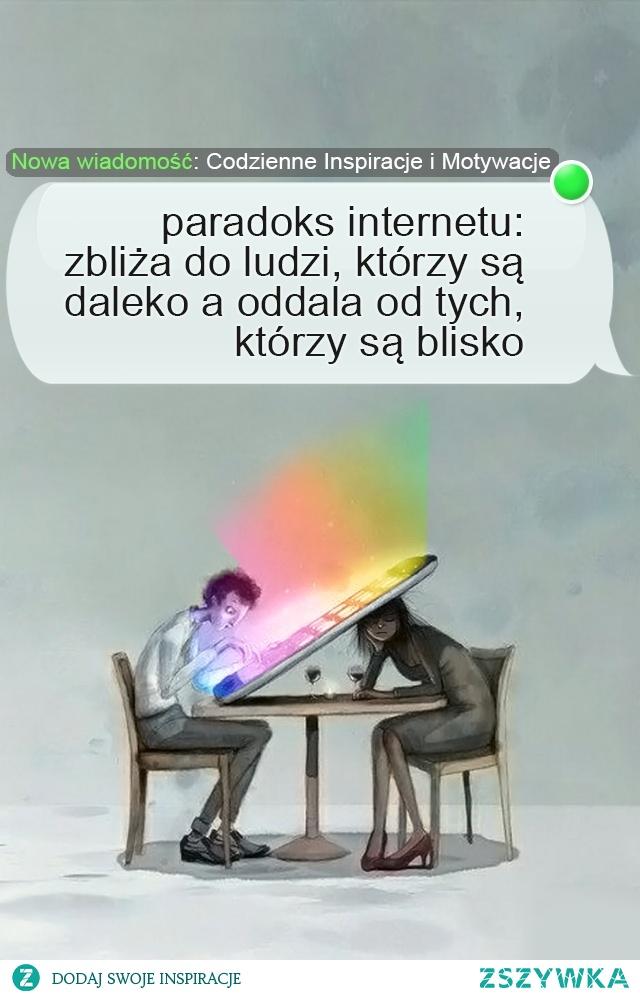paradoks internetu: zbliża ludzi, którzy są daleko, a oddala od tych, którzy są blisko