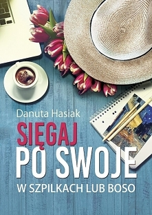 """Książka """"Sięgaj po swoje. W szpilkach lub boso"""" - Danuta Hasiak  ,,..."""