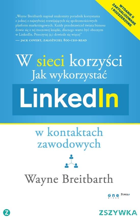 """Książka """"W sieci korzyści. Jak wykorzystać LinkedIn w kontaktach zawodowych"""" - Wayne Breitbarth  Przekuj wirtualne kontakty w realne korzyści!"""