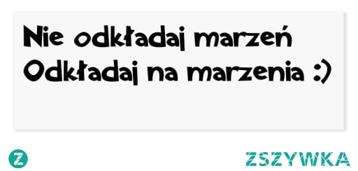 Nie odkładaj marzeń! Odkładaj na marzenia! mojecytatki.pl #marzenia