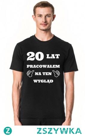 20 lat pracowałem na ten wygląd koszulka - prezent na 20 urodziny
