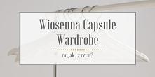 Czas na dawkę inspiracji, czyli wiosenną Capsule Wardrobe!