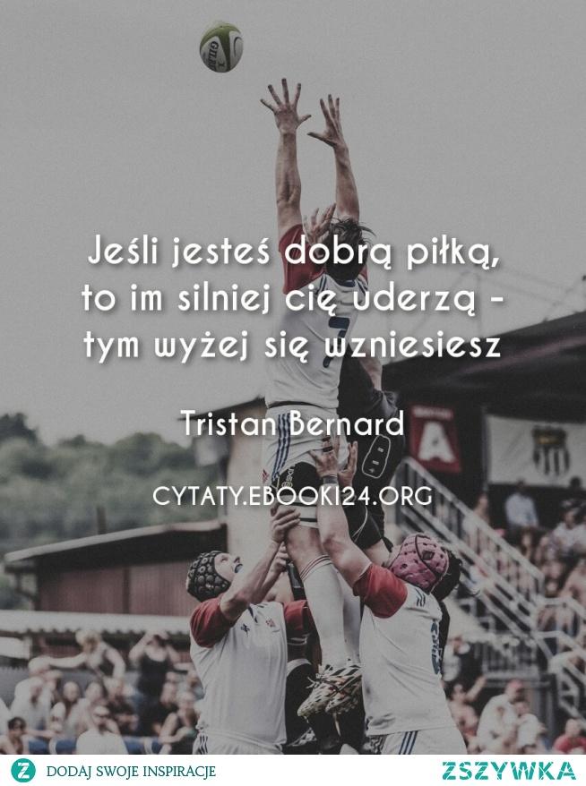 Jeśli jesteś dobrą piłką, to im silniej cię uderzą - tym wyżej się wzniesiesz  - Tristan Bernard