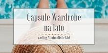 Była już jesienna Capsule Wardrobe, zimowa Capsule Wardrobe i wiosenna Capsule Wardrobe, ale nie było jeszcze letniego jej wydania. Wielu z Was zagłosowało, że jest zainteresowa...