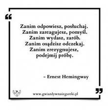 Zanim odpowiesz - posłuchaj. Zanim zareaguje - pomyśl. Zanim wydasz - zarób. Zanim osądzisz - odczekaj. Zanim zrezygnujesz - podejmij próbę. Ernest Hemingway.