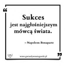 Sukces jest najgłośniejszym mówcą świata.   – Napoleon Bonaparte