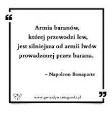 Armia baranów, której przewodzi lew, jest silniejsza od armii lwów prowadzonej przez barana.      – Napoleon Bonaparte